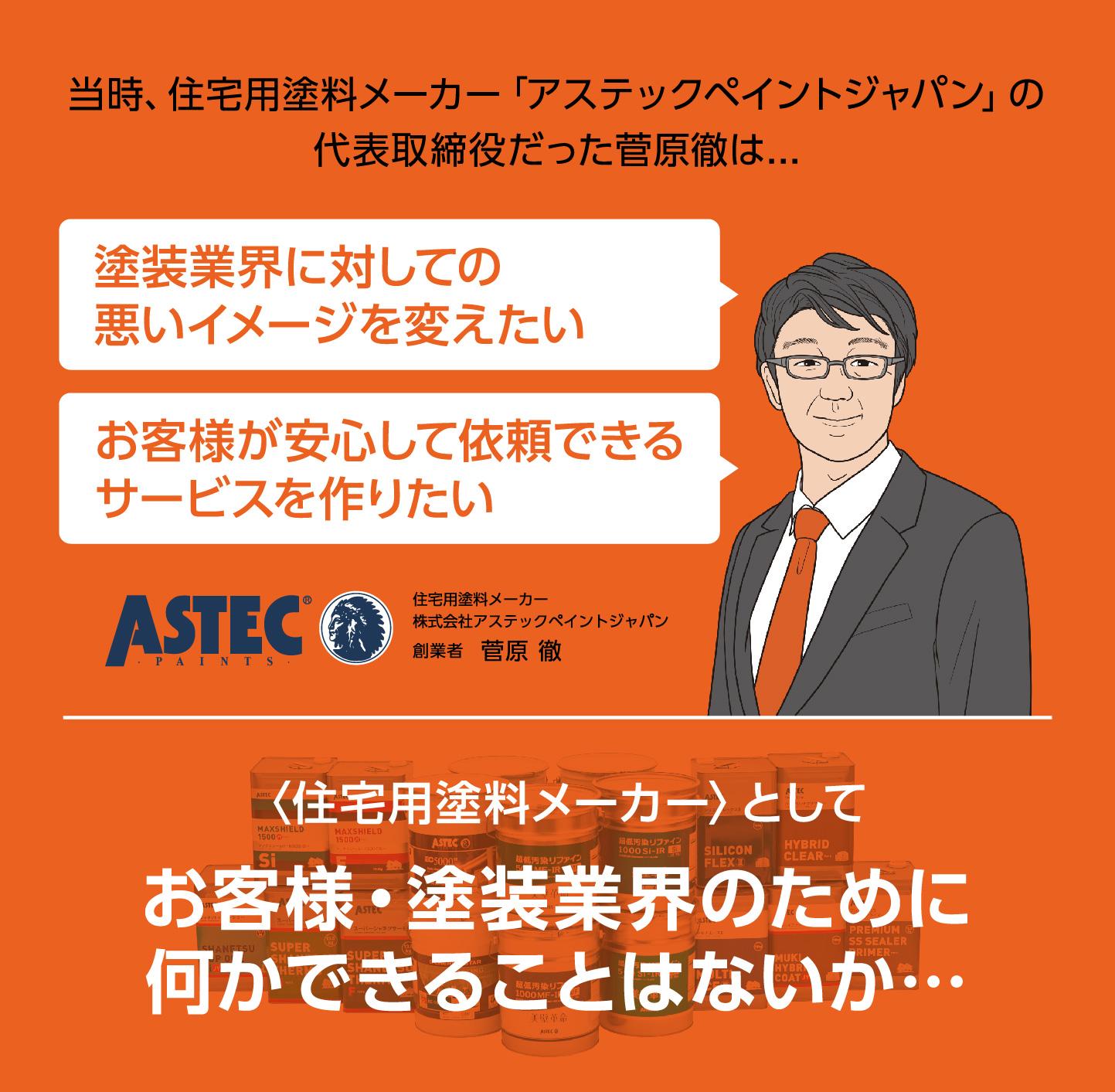 当時、住宅用塗料メーカー﹁アステックペイントジャパン﹂の代表取締役だった菅原徹は...「塗装業界に対しての悪いイメージを変えたい。お客様が安心して依頼できるサービスを作りたい。」