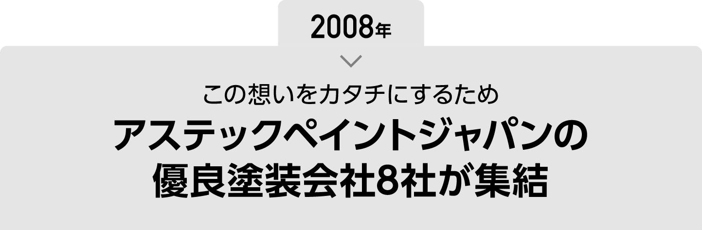 2008年この想いをカタチにするためアステックペイントジャパンの優良塗装会社8社が集結